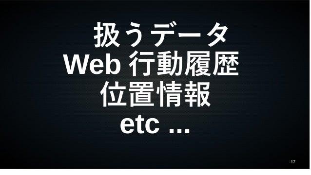 17 扱うデータ Web 行動履歴 位置情報 etc ...