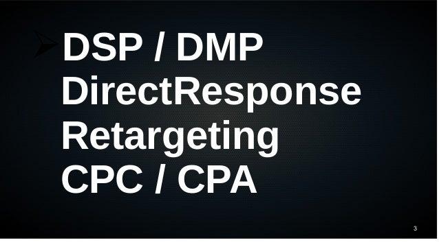 3 ➢DSP / DMP DirectResponse Retargeting CPC / CPA