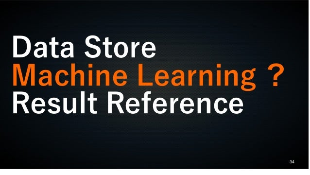 34 Data Store Machine Learning ? Result Reference