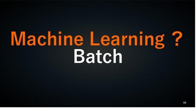 46 Machine Learning ? Batch