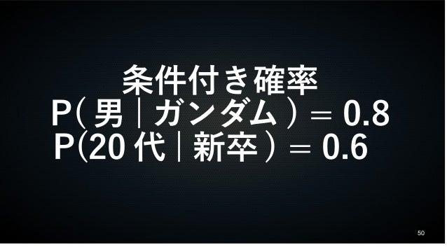 50 条件付き確率 P( 男 | ガンダム ) = 0.8 P(20 代 | 新卒 ) = 0.6