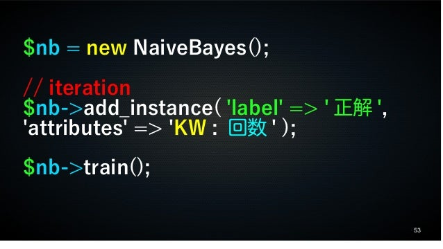 53 $nb = new NaiveBayes(); // iteration $nb->add_instance( 'label' => ' 正解 ', 'attributes' => 'KW : 回数 ' ); $nb->train();
