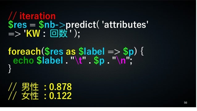 """56 // iteration $res = $nb->predict( 'attributes' => 'KW : 回数 ' ); foreach($res as $label => $p) { echo $label . """"t"""" . $p ..."""