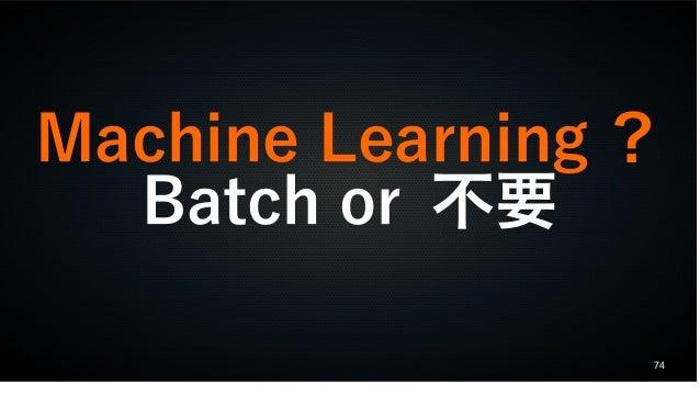 74 Machine Learning ? Batch or 不要