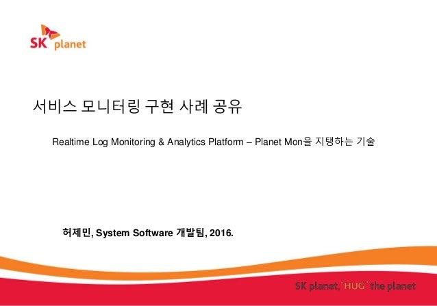 서비스 모니터링 구현 사례 공유 Realtime Log Monitoring & Analytics Platform – Planet Mon을 지탱하는 기술 허제민, System Software 개발팀, 2016.