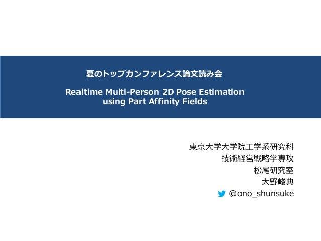 Realtime Multi-Person 2D Pose Estimation using Part Affinity Fields 東京⼤学⼤学院⼯学系研究科 技術経営戦略学専攻 松尾研究室 ⼤野峻典 @ono_shunsuke 夏のトップ...