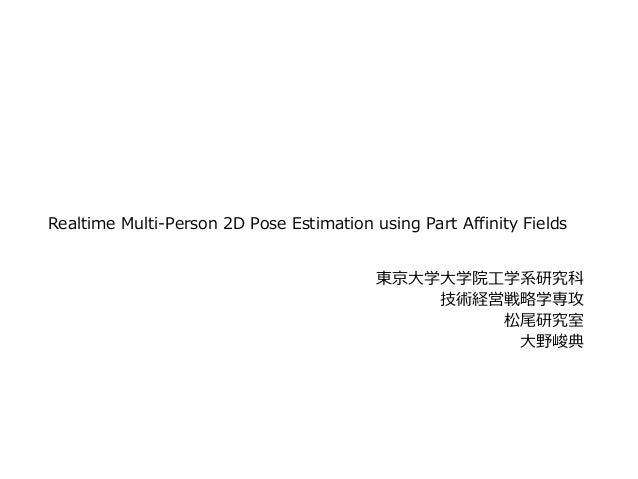 Realtime Multi-Person 2D Pose Estimation using Part Affinity Fields 東京⼤学⼤学院⼯学系研究科 技術経営戦略学専攻 松尾研究室 ⼤野峻典