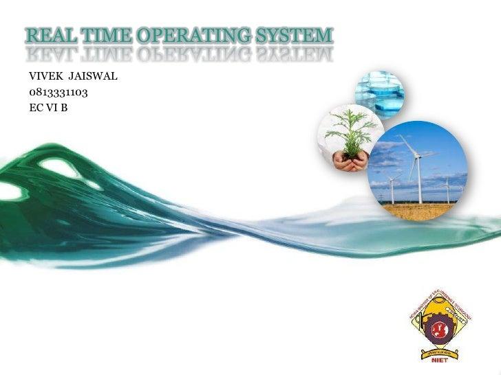 REAL TIME OPERATING SYSTEM<br />VIVEK  JAISWAL<br />0813331103<br />EC VI B<br />