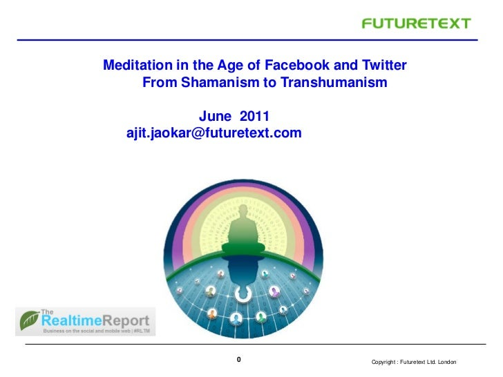 Meditation in the Age of Facebook and Twitter     From Shamanism to Transhumanism               June 2011   ajit.jaokar@fu...