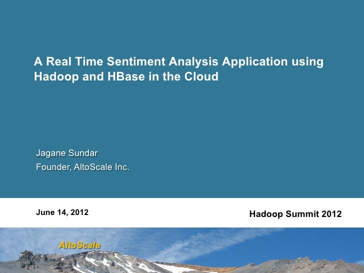 A Real Time Sentiment Analysis Application usingHadoop and HBase in the CloudJagane SundarFounder, AltoScale Inc.June 14, ...