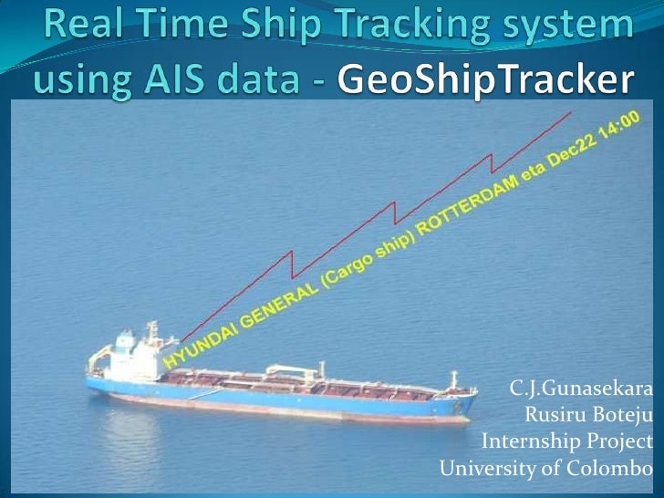 Real Time Ship Tracking system using AIS data - GeoShipTracker<br />C.J.Gunasekara<br />RusiruBoteju<br />Internship Proje...