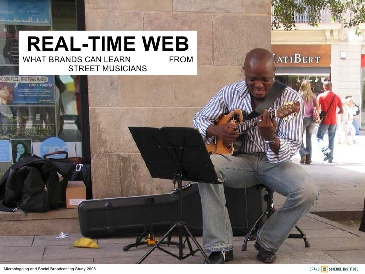 REAL-TIME WEB WHAT BRANDS CAN LEARN  FROM STREET MUSICIANS Microblogging and Social Broadcasting Study 2008