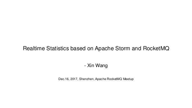 Realtime Statistics based on Apache Storm and RocketMQ - Xin Wang Dec.16, 2017, Shenzhen, Apache RocketMQ Meetup