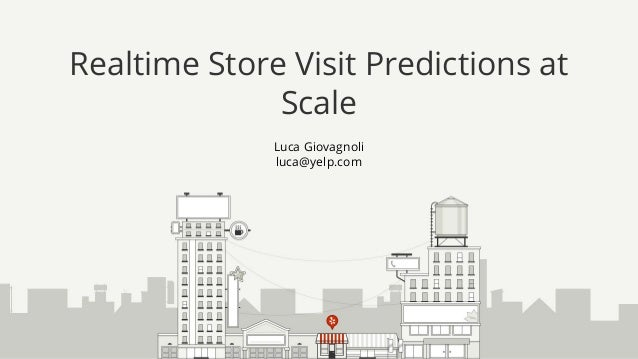 Luca Giovagnoli luca@yelp.com Realtime Store Visit Predictions at Scale