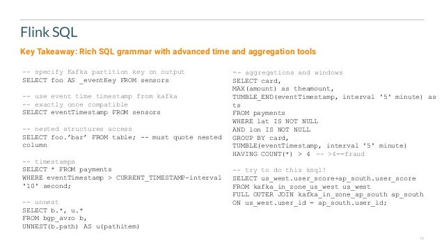 18 Flink SQL -- specify Kafka partition key on output SELECT foo AS _eventKey FROM sensors -- use event time timestamp fro...