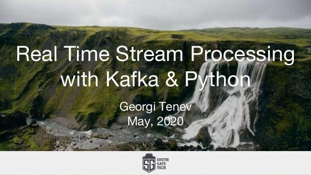 Real Time Stream Processing with Kafka & Python Georgi Tenev May, 2020