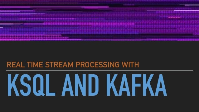 KSQL AND KAFKA REAL TIME STREAM PROCESSING WITH