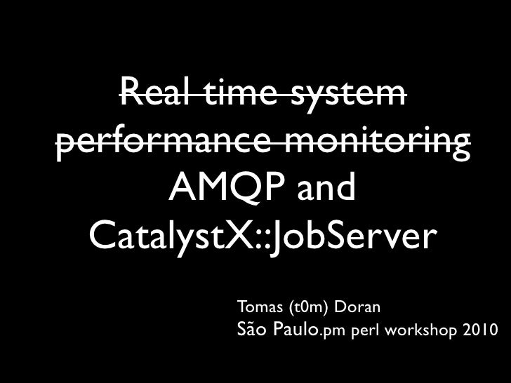 Real time system performance monitoring       AMQP and   CatalystX::JobServer          Tomas (t0m) Doran          São Paul...
