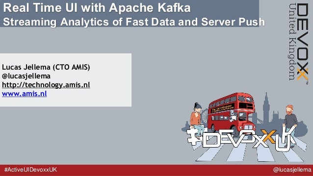 #ActiveUIDevoxxUK @lucasjellema Real Time UI with Apache Kafka Streaming Analytics of Fast Data and Server Push Lucas Jell...