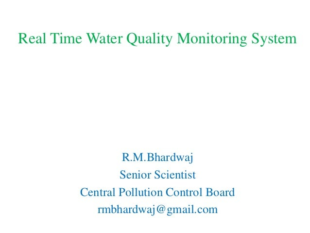 Real Time Water Quality Monitoring System R.M.Bhardwaj Senior Scientist Central Pollution Control Board rmbhardwaj@gmail.c...