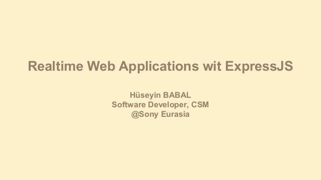 Realtime Web Applications wit ExpressJS Hüseyin BABAL Software Developer, CSM @Sony Eurasia