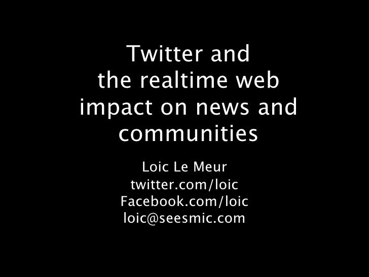 Twitter and   the realtime web impact on news and     communities       Loic Le Meur     twitter.com/loic    Facebook.com/...