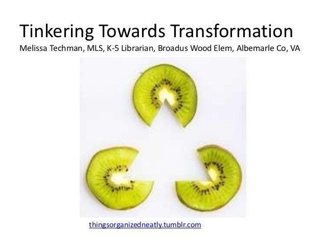 Tinkering Towards TransformationMelissa Techman, MLS, K-5 Librarian, Broadus Wood Elem, Albemarle Co, VA                 t...