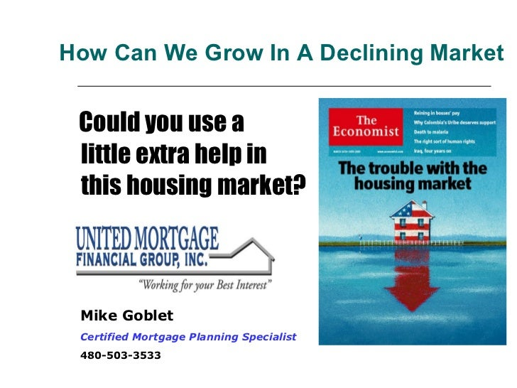 How Can We Grow In A Declining Market <ul><li>Could you use a  little extra help in this housing market? </li></ul>Mike Go...