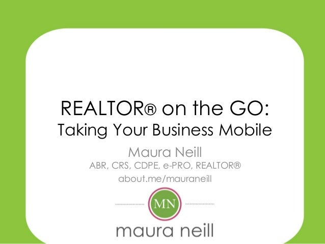 REALTOR® on the GO:  Taking Your Business Mobile Maura Neill  ABR, CRS, CDPE, e-PRO, REALTOR® about.me/mauraneill