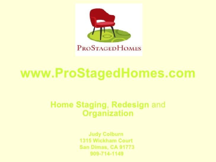 www.ProStagedHomes.com Home   Staging ,  Redesign  and  Organization Judy Colburn 1315 Wickham Court San Dimas, CA 91773 9...