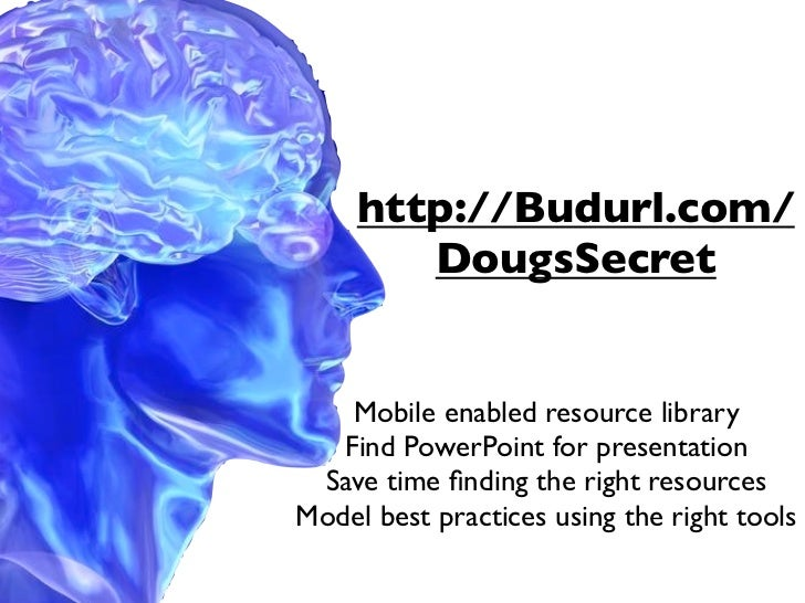 http://Budurl.com/        DougsSecret    Mobile enabled resource library   Find PowerPoint for presentation Save time findi...