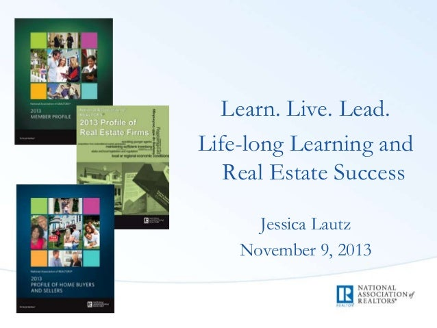 Learn. Live. Lead. Life-long Learning and Real Estate Success Jessica Lautz November 9, 2013