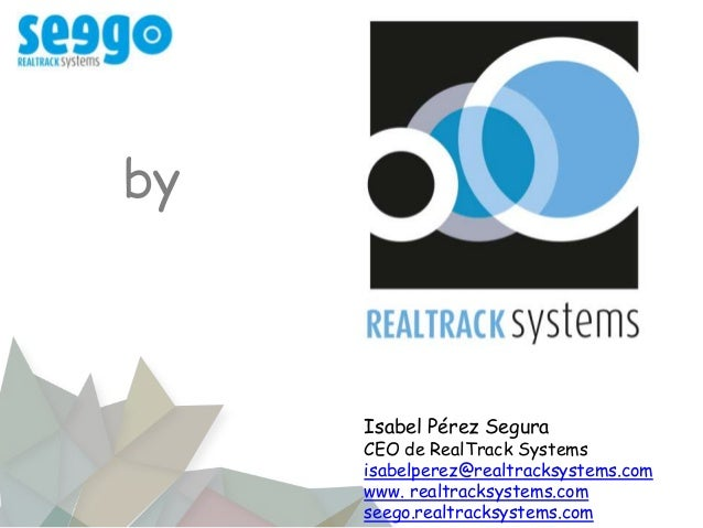 Isabel Pérez Segura CEO de RealTrack Systems isabelperez@realtracksystems.com www. realtracksystems.com seego.realtracksys...
