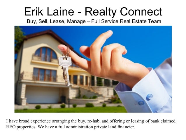 Erik Laine - Realty Connect Buy, Sell, Lease, Manage – Full Service Real Estate Team I have broad experience arranging the...