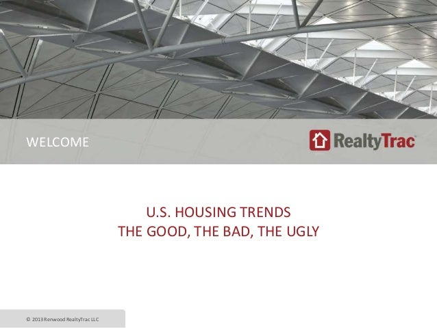 U.S. HOUSING TRENDS THE GOOD, THE BAD, THE UGLY © 2013 Renwood RealtyTrac LLC WELCOME