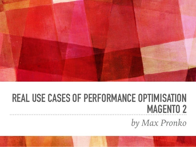 REAL USE CASES OF PERFORMANCE OPTIMISATION MAGENTO 2 by Max Pronko