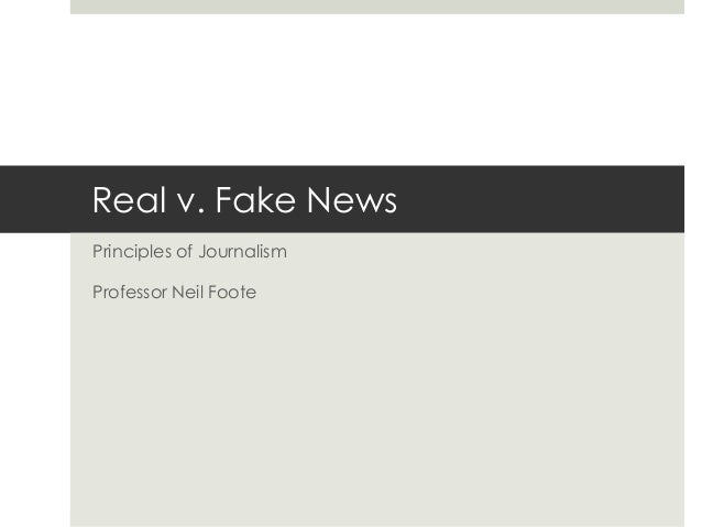 Real v. Fake News Principles of Journalism Professor Neil Foote