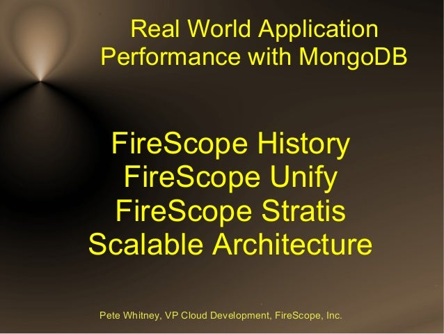 Real World ApplicationPerformance with MongoDB FireScope History  FireScope Unify FireScope StratisScalable ArchitecturePe...