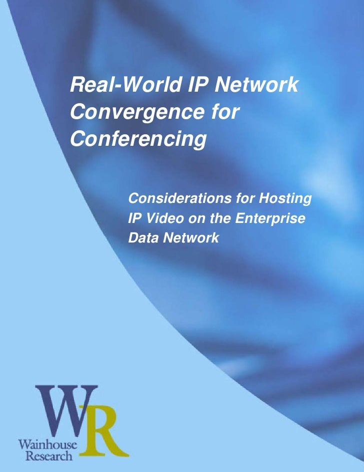 Real-World IP Network Convergence for Conferencing       Considerations for Hosting      IP Video on the Enterprise      D...