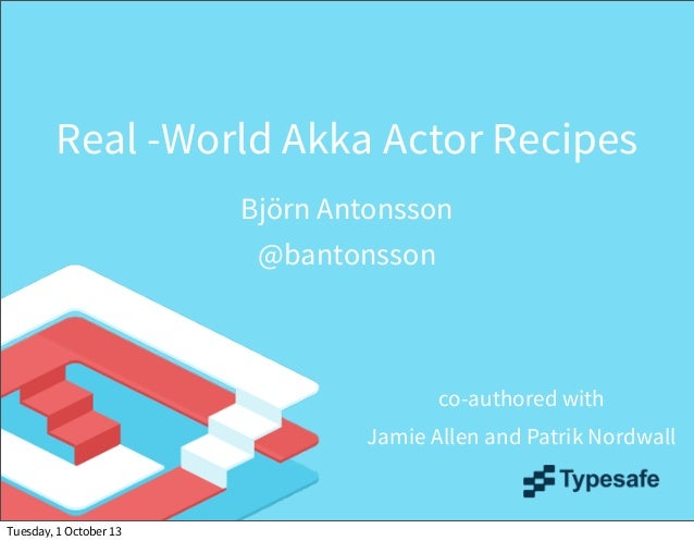 Real -World Akka Actor Recipes Björn Antonsson @bantonsson co-authored with Jamie Allen and Patrik Nordwall Tuesday, 1 Oct...