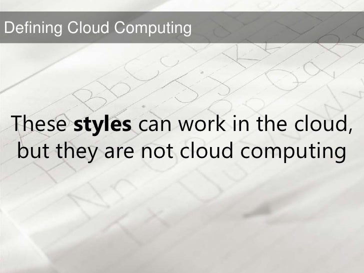 These styles can work in the cloud, but they are not cloud computing<br />