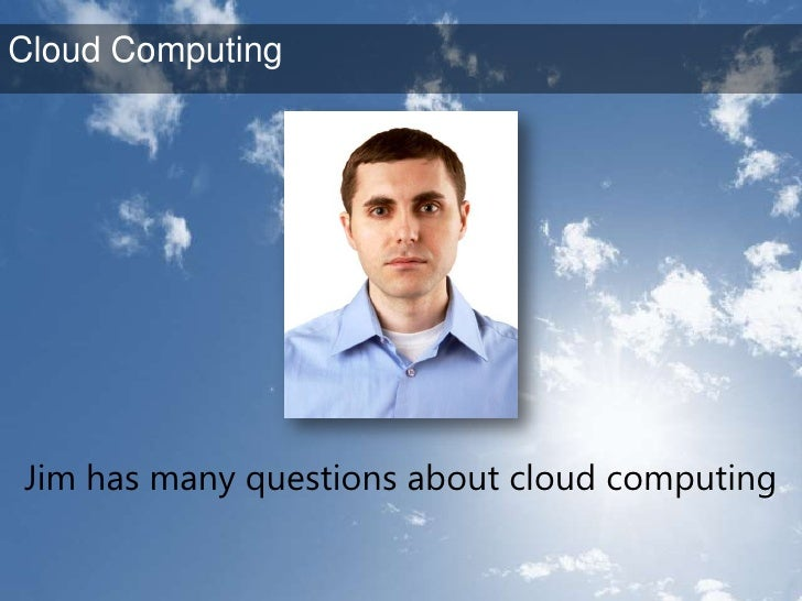 Jim has many questions about cloud computing<br />Cloud Computing<br />