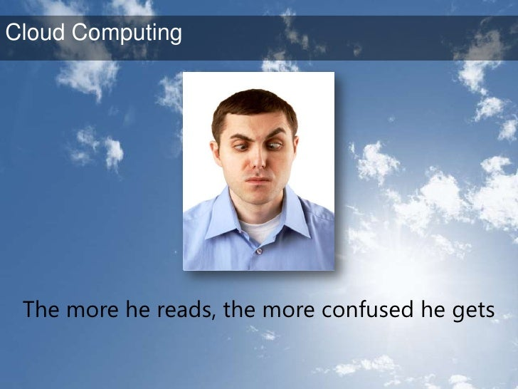 The more he reads, the more confused he gets <br />Cloud Computing<br />