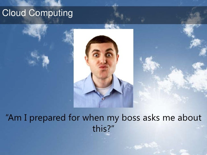 """""""Am I prepared for when my boss asks me about this?""""<br />Cloud Computing<br />"""