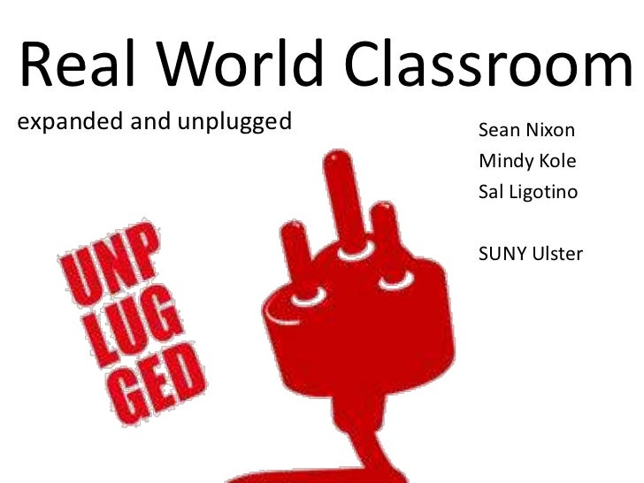 Real World Classroom expanded and unplugged <br />Sean Nixon <br />Mindy Kole <br />Sal Ligotino<br />SUNY Ulster <br />