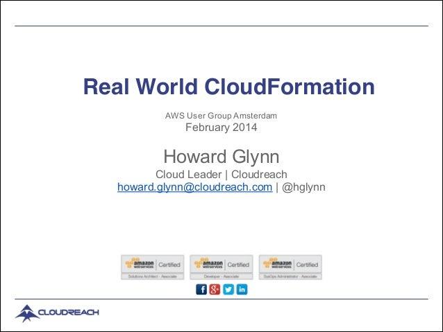 Real World CloudFormation AWS User Group Amsterdam  February 2014  !  Howard Glynn Cloud Leader | Cloudreach howard.glynn@...