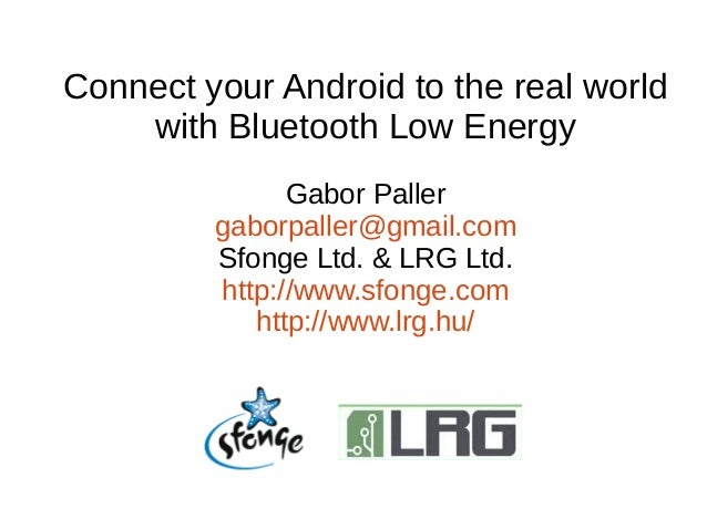 Connect your Android to the real world  with Bluetooth Low Energy  Gabor Paller  gaborpaller@gmail.com  Sfonge Ltd. & LRG ...