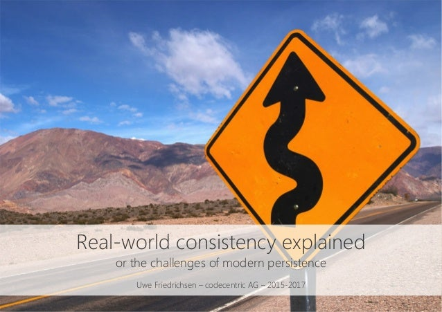 Real-world consistency explained or the challenges of modern persistence  Uwe Friedrichsen – codecentric AG – 2015-2017