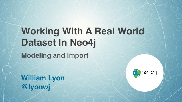 Working With A Real World Dataset In Neo4j William Lyon @lyonwj Modeling and Import