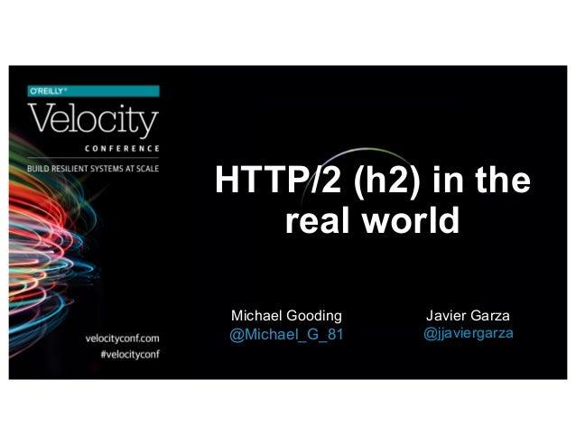HTTP/2 (h2) in the real world Michael Gooding @Michael_G_81 Javier Garza @jjaviergarza